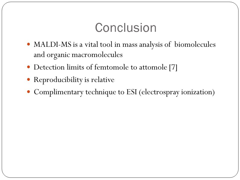Conclusion MALDI-MS is a vital tool in mass analysis of biomolecules and organic macromolecules. Detection limits of femtomole to attomole [7]